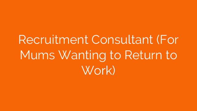 Recruitment Consultant (For Mums Wanting to Return to Work)